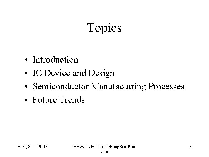 Topics • • Introduction IC Device and Design Semiconductor Manufacturing Processes Future Trends Hong