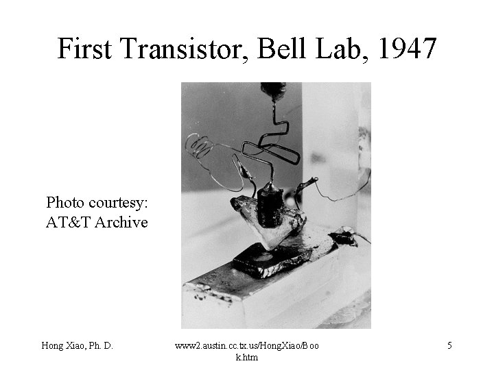 First Transistor, Bell Lab, 1947 Photo courtesy: AT&T Archive Hong Xiao, Ph. D. www