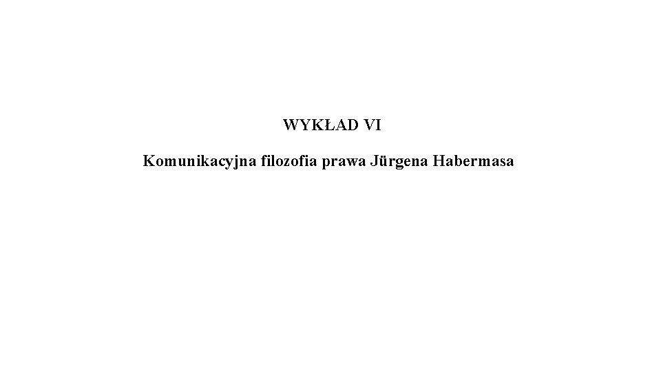 WYKŁAD VI Komunikacyjna filozofia prawa Jürgena Habermasa