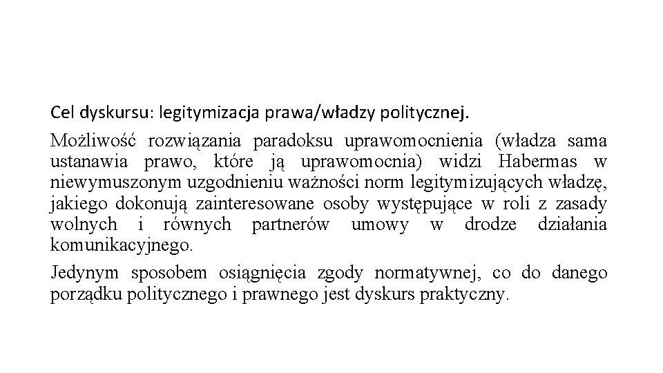 Cel dyskursu: legitymizacja prawa/władzy politycznej. Możliwość rozwiązania paradoksu uprawomocnienia (władza sama ustanawia prawo, które