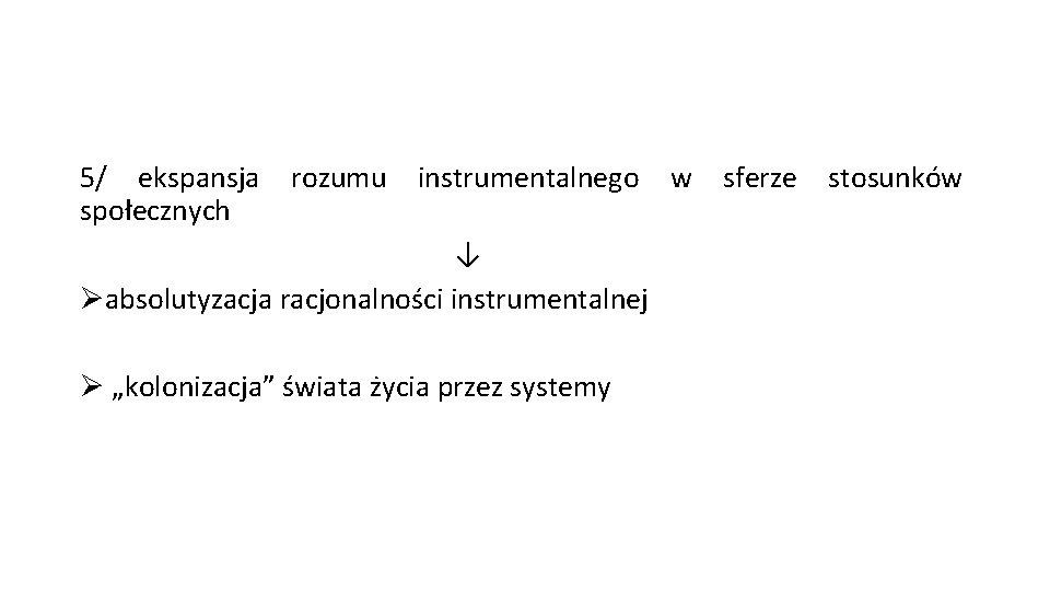 """5/ ekspansja rozumu instrumentalnego w sferze stosunków społecznych ↓ Øabsolutyzacja racjonalności instrumentalnej Ø """"kolonizacja"""""""