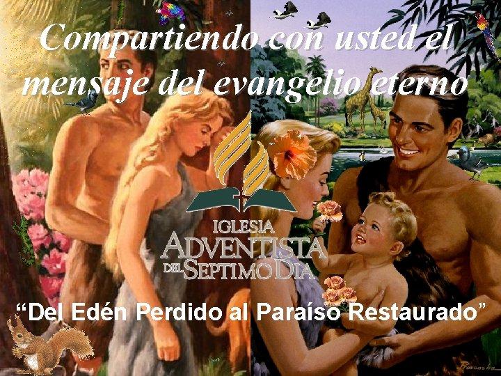 """Compartiendo con usted el mensaje del evangelio eterno """"Del Edén Perdido al Paraíso Restaurado"""""""