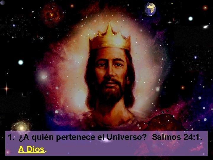 1. ¿A quién pertenece el Universo? Salmos 24: 1. A Dios.