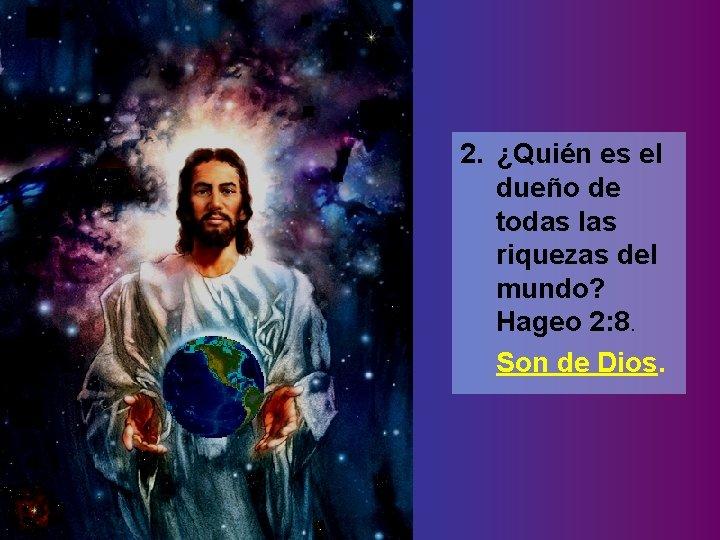 2. ¿Quién es el dueño de todas las riquezas del mundo? Hageo 2: 8.