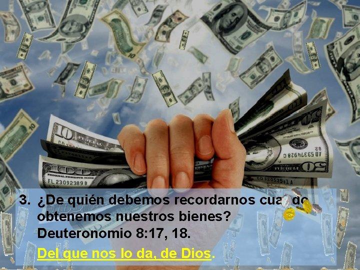 3. ¿De quién debemos recordarnos cuando obtenemos nuestros bienes? Deuteronomio 8: 17, 18. Del