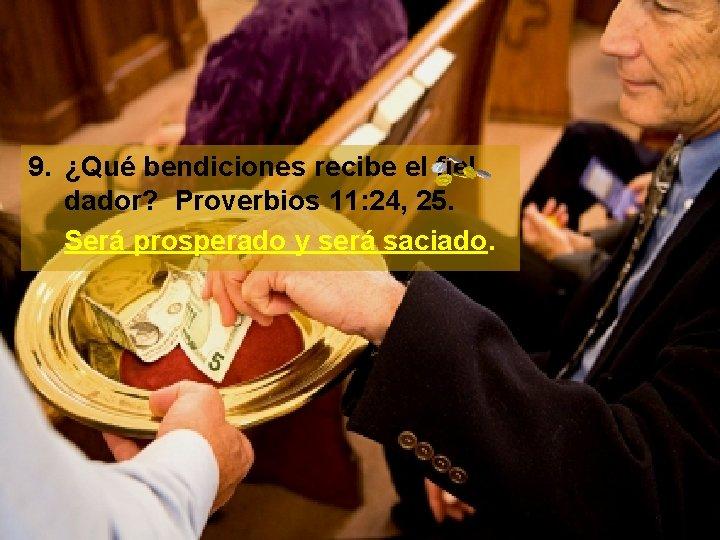 9. ¿Qué bendiciones recibe el fiel dador? Proverbios 11: 24, 25. Será prosperado y