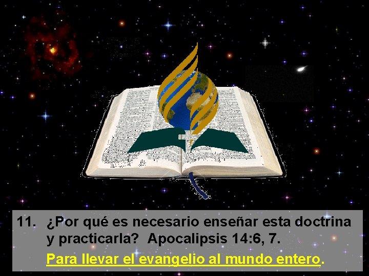 11. ¿Por qué es necesario enseñar esta doctrina y practicarla? Apocalipsis 14: 6, 7.
