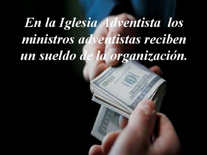 En la Iglesia Adventista los ministros adventistas reciben un sueldo de la organización.