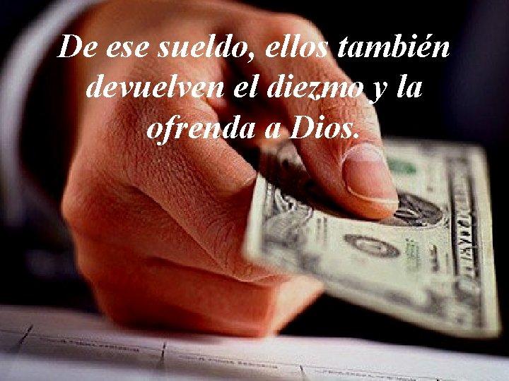 De ese sueldo, ellos también devuelven el diezmo y la ofrenda a Dios.