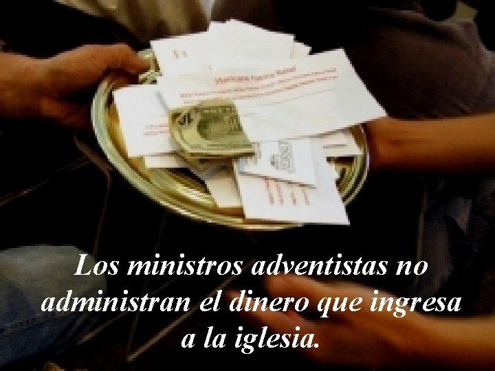 Los ministros adventistas no administran el dinero que ingresa a la iglesia.