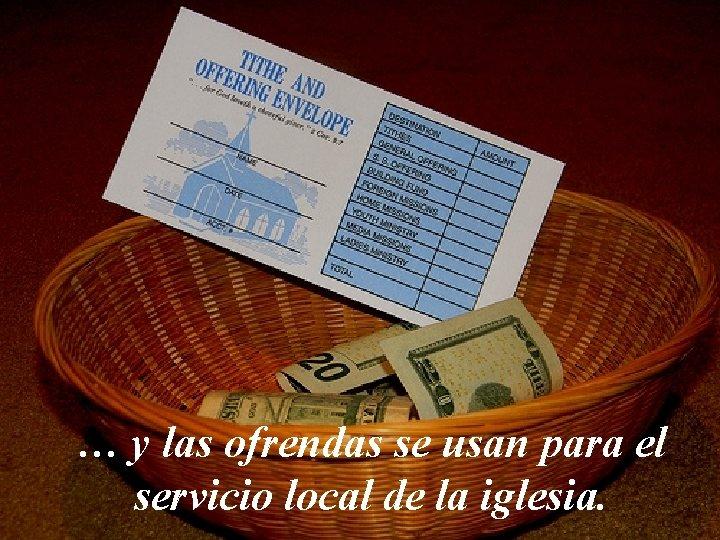 … y las ofrendas se usan para el servicio local de la iglesia.