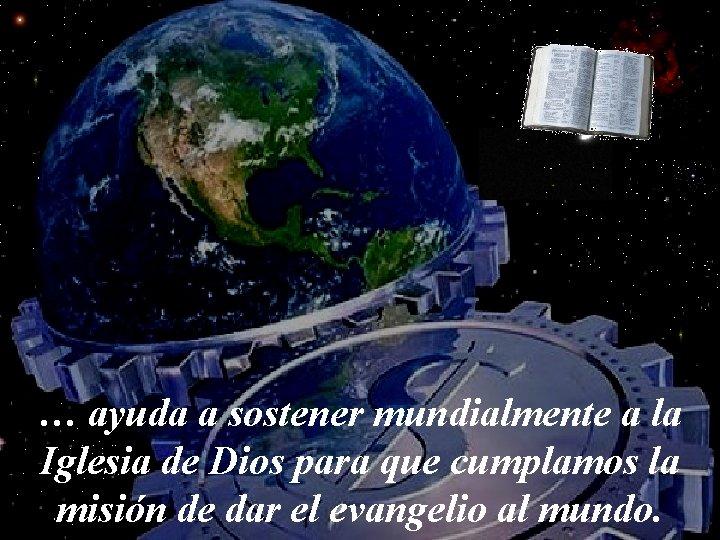 … ayuda a sostener mundialmente a la Iglesia de Dios para que cumplamos la