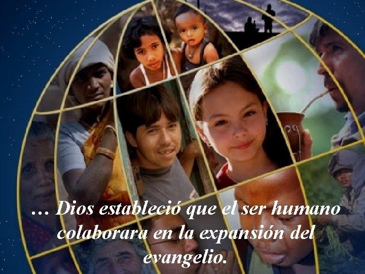 … Dios estableció que el ser humano colaborara en la expansión del evangelio.