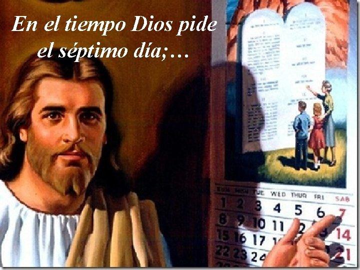 En el tiempo Dios pide el séptimo día; …