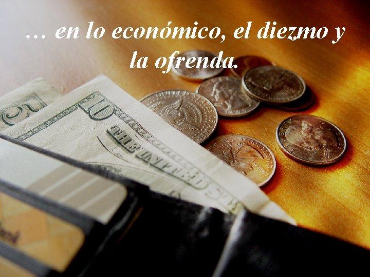 … en lo económico, el diezmo y la ofrenda.