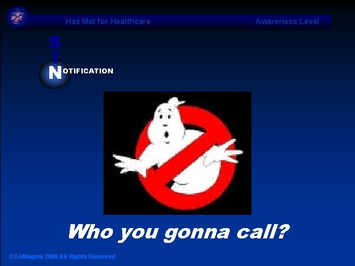 Haz Mat for Healthcare Awareness Level S I N OTIFICATION Who you gonna call?