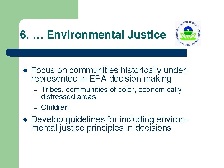 6. … Environmental Justice l Focus on communities historically underrepresented in EPA decision making