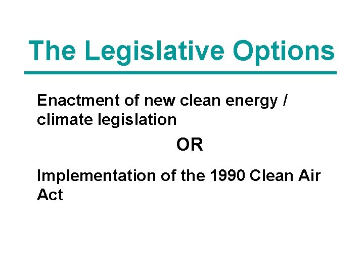 The Legislative Options Enactment of new clean energy / climate legislation OR Implementation of