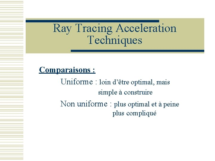 Ray Tracing Acceleration Techniques Comparaisons : Uniforme : loin d'être optimal, mais simple à