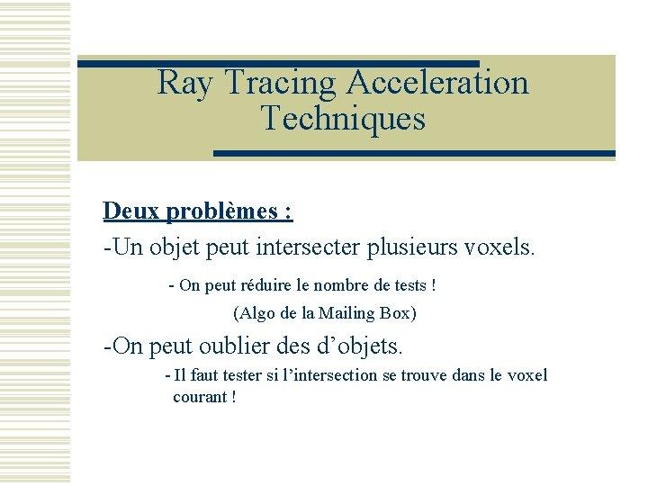 Ray Tracing Acceleration Techniques Deux problèmes : -Un objet peut intersecter plusieurs voxels. -