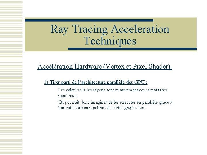 Ray Tracing Acceleration Techniques Accélération Hardware (Vertex et Pixel Shader). 1) Tirer parti de