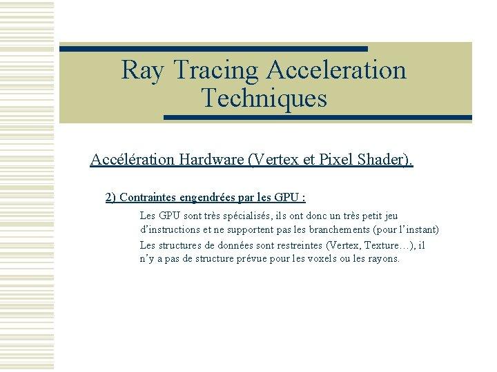 Ray Tracing Acceleration Techniques Accélération Hardware (Vertex et Pixel Shader). 2) Contraintes engendrées par