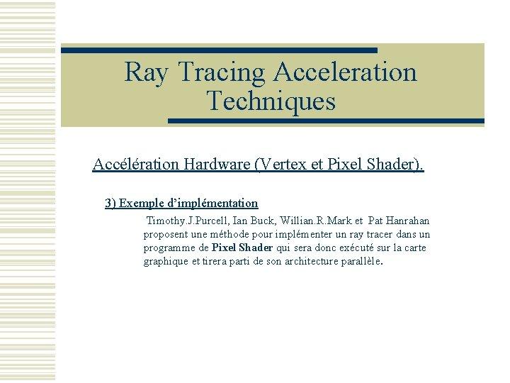 Ray Tracing Acceleration Techniques Accélération Hardware (Vertex et Pixel Shader). 3) Exemple d'implémentation Timothy.