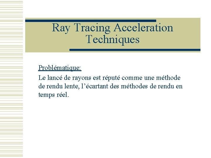 Ray Tracing Acceleration Techniques Problématique: Le lancé de rayons est réputé comme une méthode