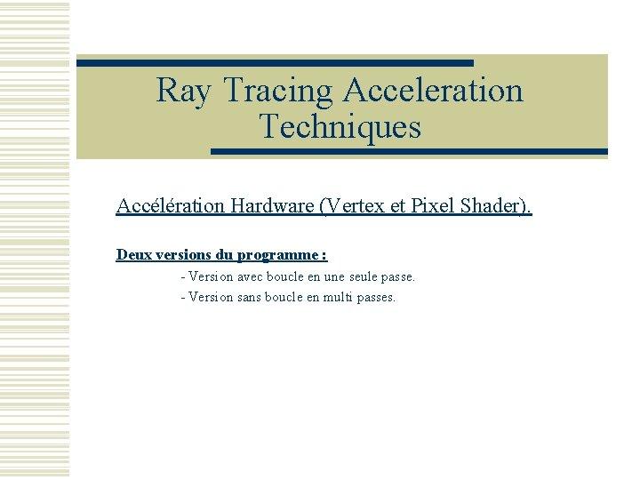 Ray Tracing Acceleration Techniques Accélération Hardware (Vertex et Pixel Shader). Deux versions du programme