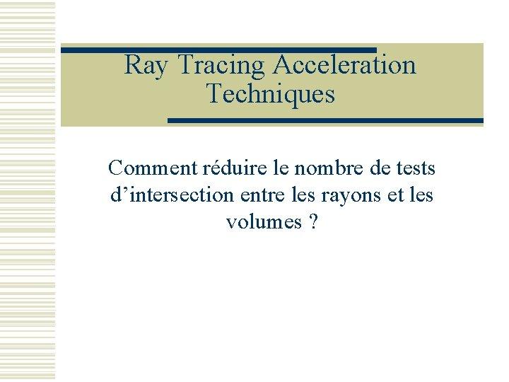 Ray Tracing Acceleration Techniques Comment réduire le nombre de tests d'intersection entre les rayons