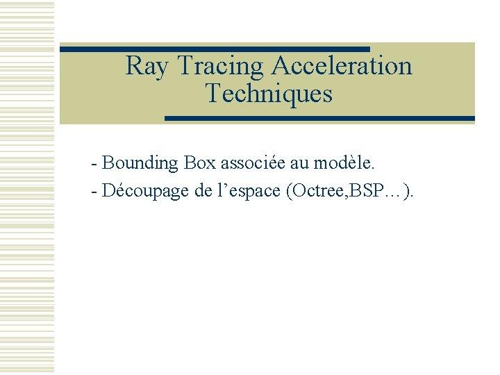 Ray Tracing Acceleration Techniques - Bounding Box associée au modèle. - Découpage de l'espace