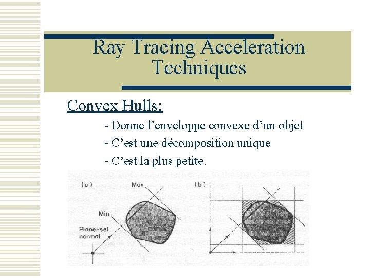 Ray Tracing Acceleration Techniques Convex Hulls: - Donne l'enveloppe convexe d'un objet - C'est
