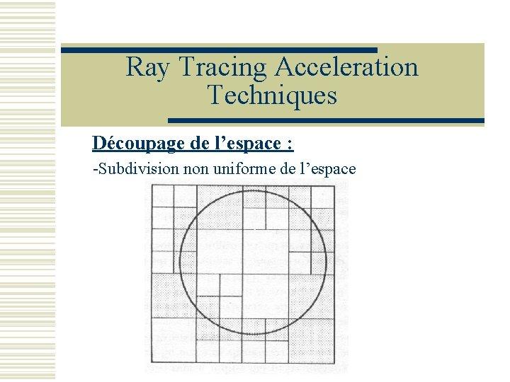 Ray Tracing Acceleration Techniques Découpage de l'espace : -Subdivision non uniforme de l'espace