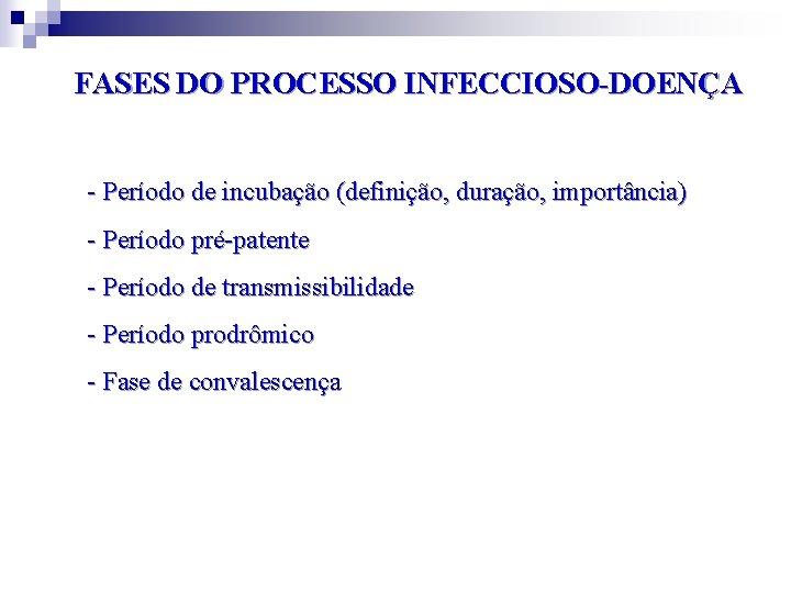 FASES DO PROCESSO INFECCIOSO-DOENÇA - Período de incubação (definição, duração, importância) - Período pré-patente