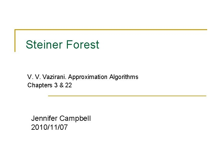 Steiner Forest V. V. Vazirani. Approximation Algorithms Chapters 3 & 22 Jennifer Campbell 2010/11/07