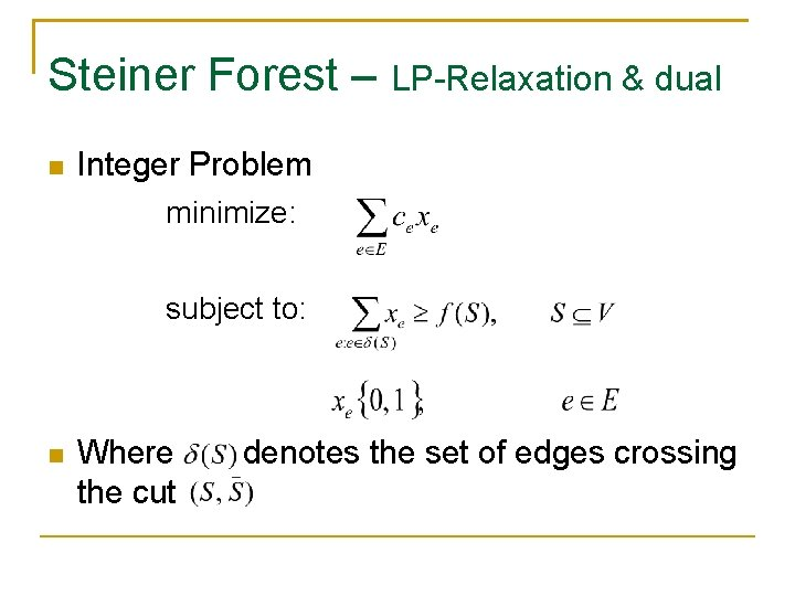 Steiner Forest – LP-Relaxation & dual Integer Problem minimize: subject to: Where the cut