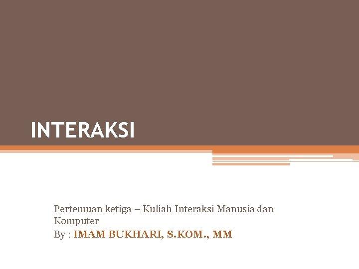 INTERAKSI Pertemuan ketiga – Kuliah Interaksi Manusia dan Komputer By : IMAM BUKHARI, S.