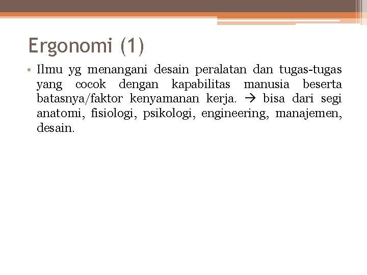Ergonomi (1) • Ilmu yg menangani desain peralatan dan tugas-tugas yang cocok dengan kapabilitas