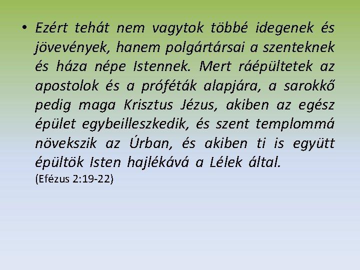 • Ezért tehát nem vagytok többé idegenek és jövevények, hanem polgártársai a szenteknek