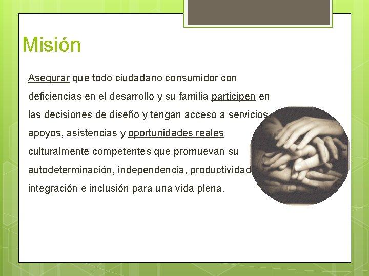 Misión Asegurar que todo ciudadano consumidor con deficiencias en el desarrollo y su familia