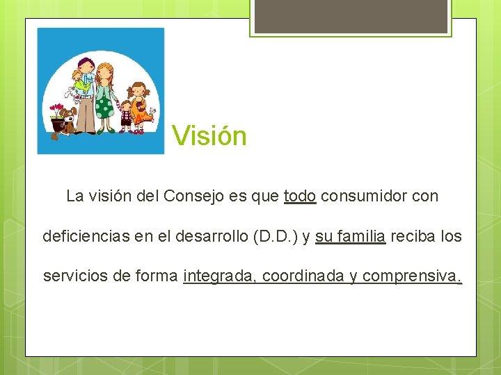 Visión La visión del Consejo es que todo consumidor con deficiencias en el desarrollo