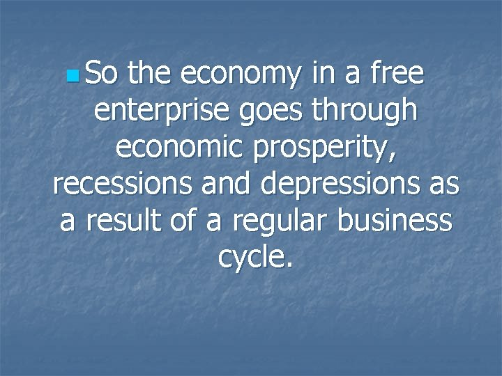 n So the economy in a free enterprise goes through economic prosperity, recessions and