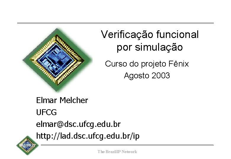 Verificação funcional por simulação Curso do projeto Fênix Agosto 2003 Elmar Melcher UFCG elmar@dsc.