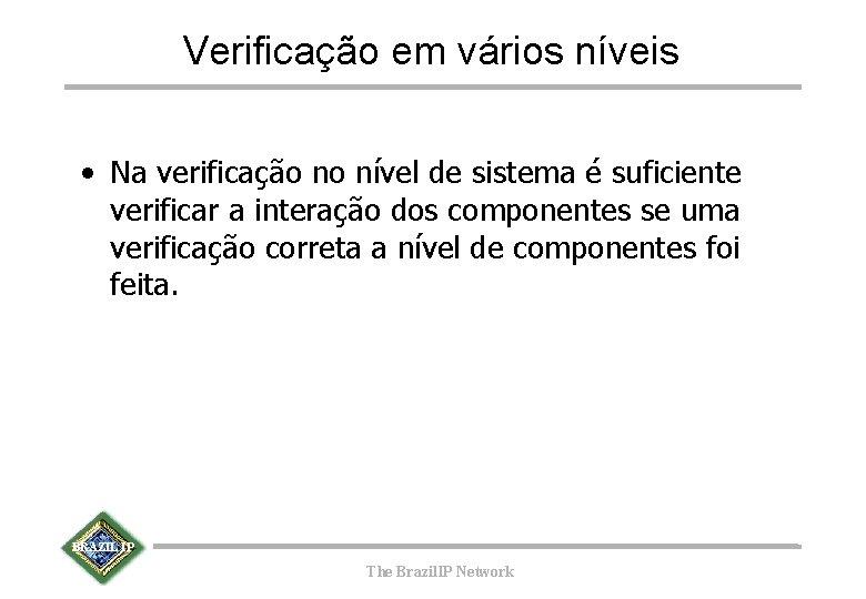 Verificação em vários níveis • Na verificação no nível de sistema é suficiente verificar