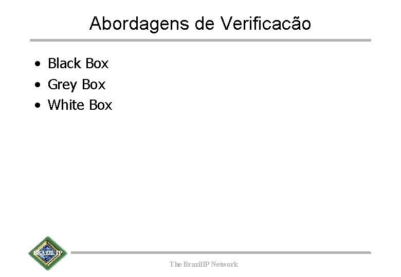 Abordagens de Verificacão • Black Box • Grey Box • White Box BRAZIL IP