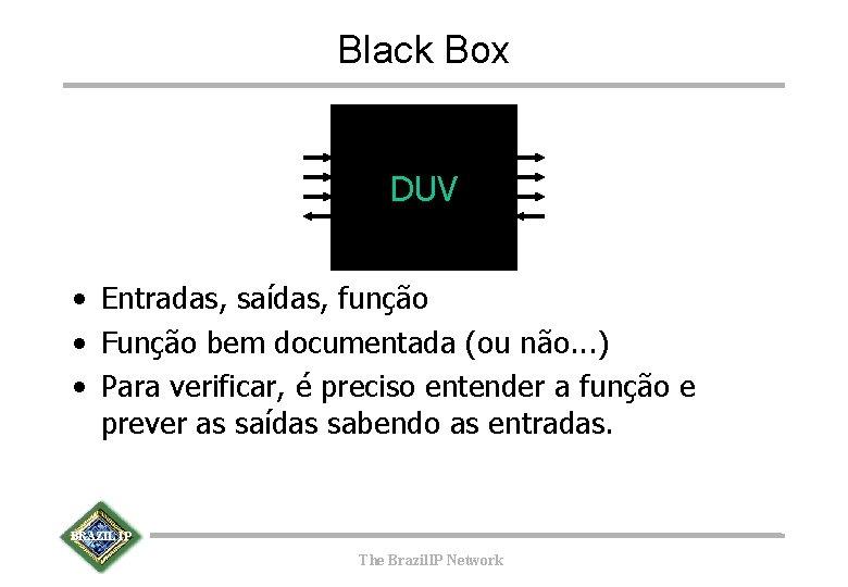 Black Box DUV • Entradas, saídas, função • Função bem documentada (ou não. .