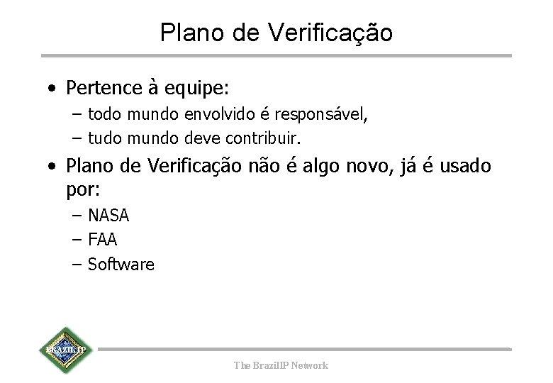 Plano de Verificação • Pertence à equipe: – todo mundo envolvido é responsável, –