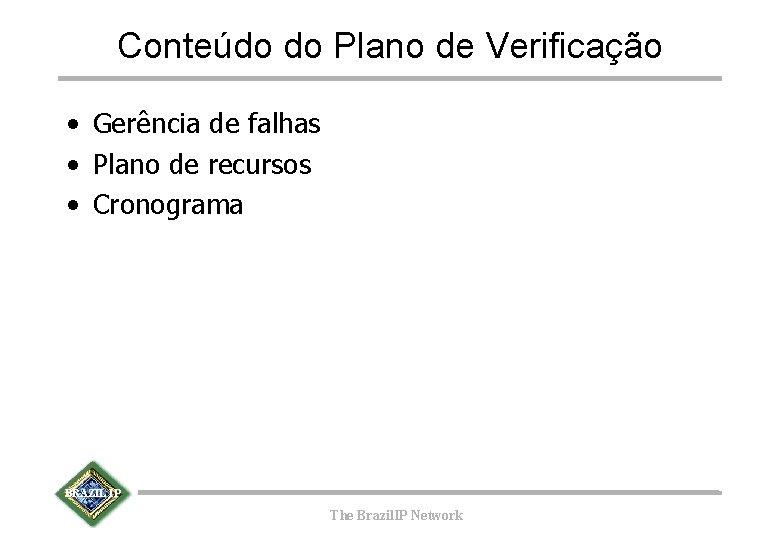 Conteúdo do Plano de Verificação • Gerência de falhas • Plano de recursos •