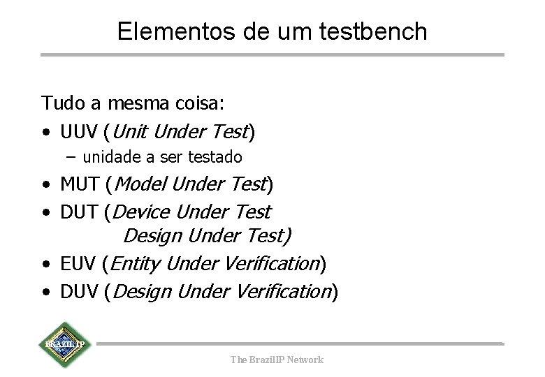Elementos de um testbench Tudo a mesma coisa: • UUV (Unit Under Test) –