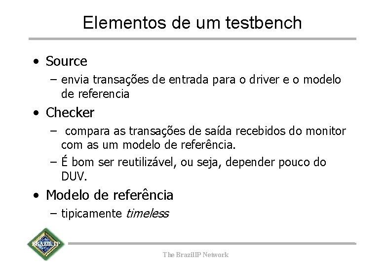 Elementos de um testbench • Source – envia transações de entrada para o driver